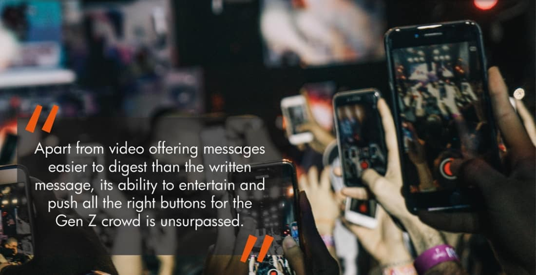 Apart from video offering messages easier to digest than the written message, its ability to entertain push all the right buttons for the Gen Z crowd is unsurpassed.